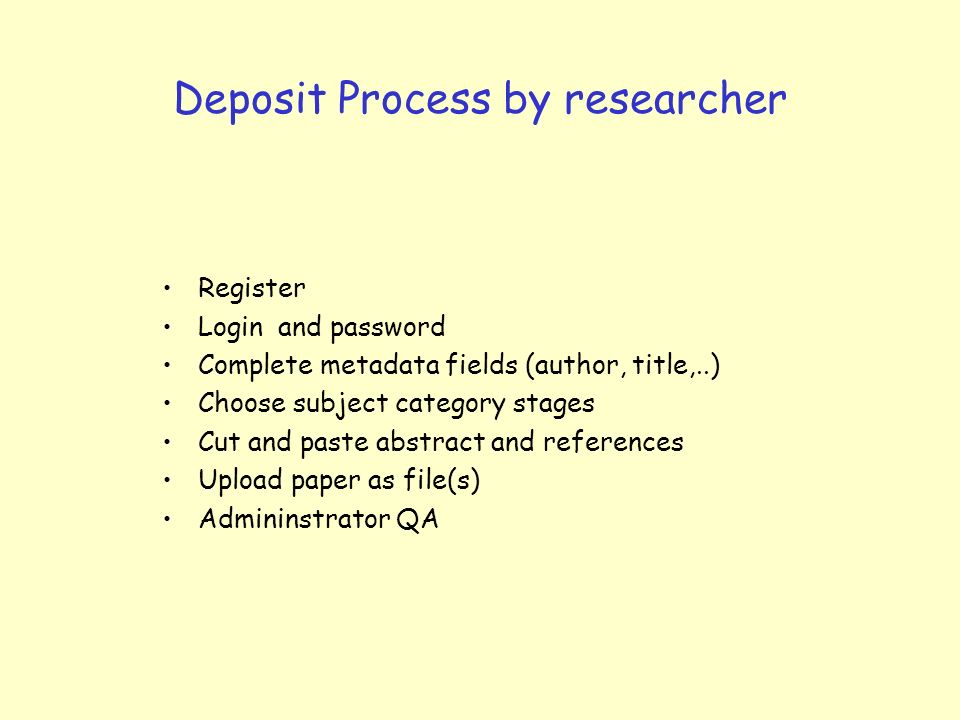 Deposit Process by researcher Register Login and password Complete metadata fields (author, title,..) Choose subject category stages Cut and paste abstract and references Upload paper as file(s) Admininstrator QA
