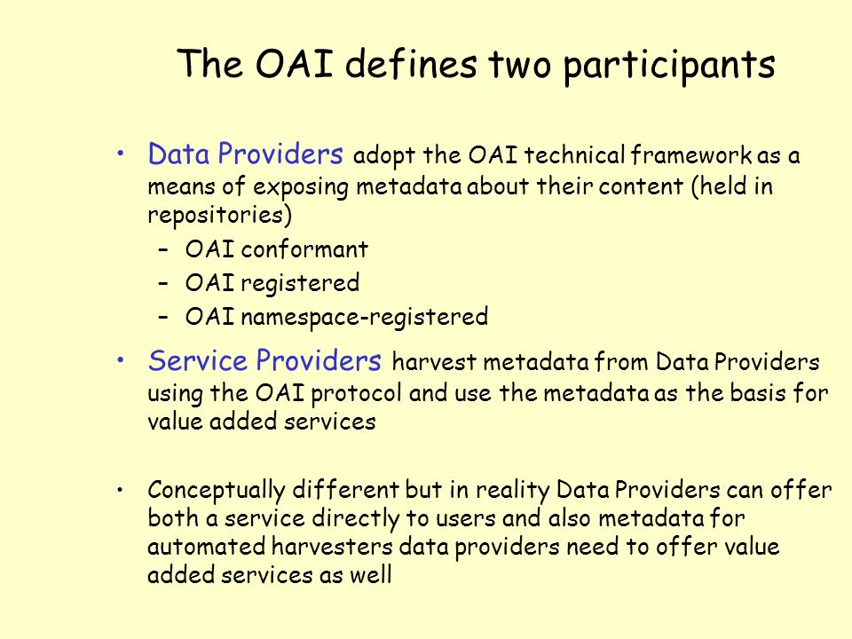 The OAI defines two participants Data Providers adopt the OAI technical framework as a means of exposing metadata about their content (held in repositories) –OAI conformant –OAI registered –OAI namespace-registered Service Providers harvest metadata from Data Providers using the OAI protocol and use the metadata as the basis for value added services Conceptually different but in reality Data Providers can offer both a service directly to users and also metadata for automated harvesters data providers need to offer value added services as well
