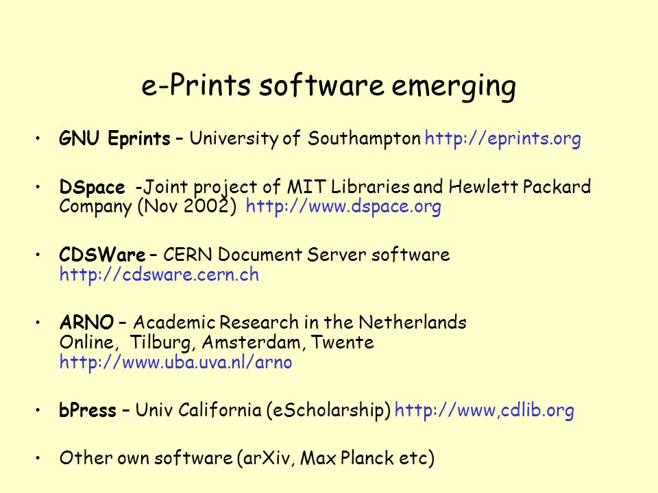 e-Prints software emerging GNU Eprints – University of Southampton http://eprints.org DSpace -Joint project of MIT Libraries and Hewlett Packard Company (Nov 2002) http://www.dspace.org CDSWare – CERN Document Server software http://cdsware.cern.ch ARNO – Academic Research in the Netherlands Online, Tilburg, Amsterdam, Twente http://www.uba.uva.nl/arno bPress – Univ California (eScholarship) http://www,cdlib.org Other own software (arXiv, Max Planck etc)