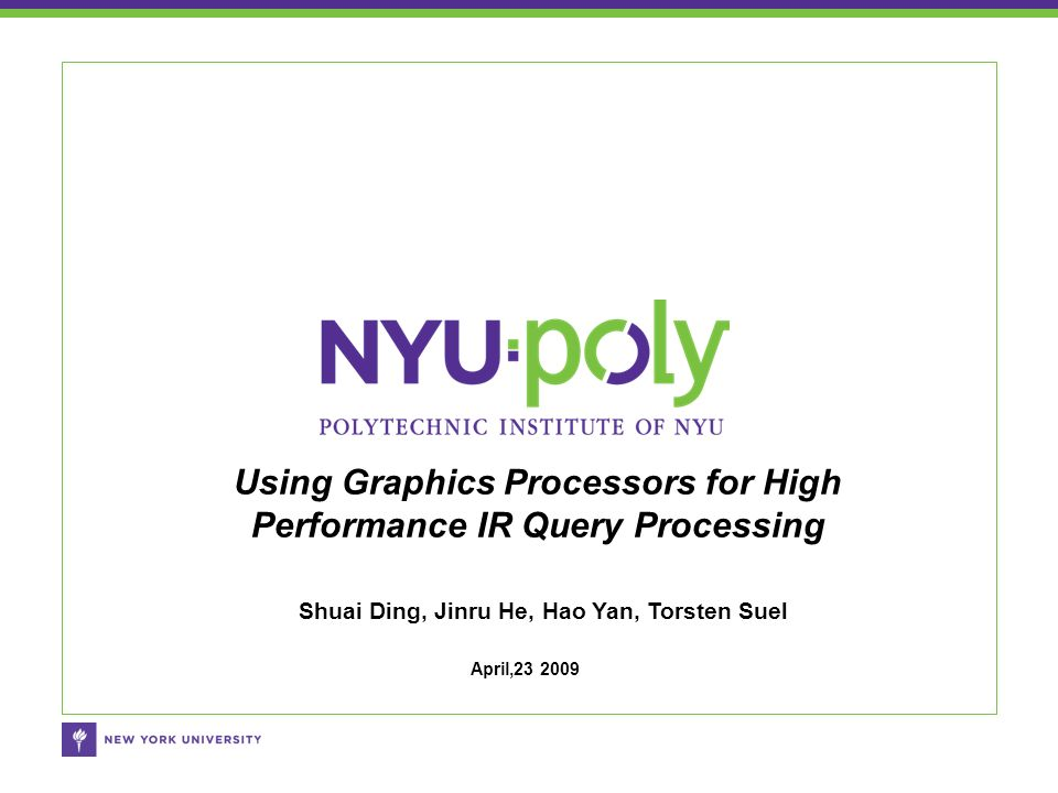 Shuai Ding, Jinru He, Hao Yan, Torsten Suel Using Graphics Processors for High Performance IR Query Processing April,23 2009