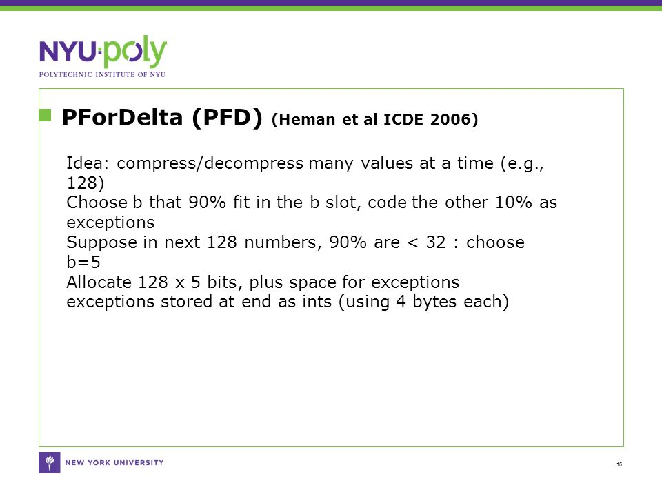 PForDelta (PFD) (Heman et al ICDE 2006) 16 Idea: compress/decompress many values at a time (e.g., 128) Choose b that 90% fit in the b slot, code the other 10% as exceptions Suppose in next 128 numbers, 90% are < 32 : choose b=5 Allocate 128 x 5 bits, plus space for exceptions exceptions stored at end as ints (using 4 bytes each)