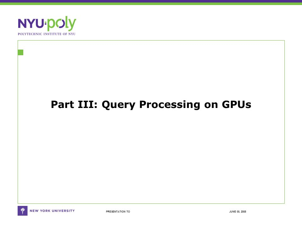 JUNE 00, 2008PRESENTATION TO Part III: Query Processing on GPUs