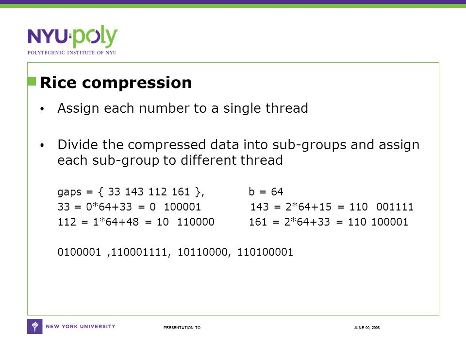 JUNE 00, 2008PRESENTATION TO Rice compression Assign each number to a single thread Divide the compressed data into sub-groups and assign each sub-group to different thread gaps = { 33 143 112 161 }, b = 64 33 = 0*64+33 = 0 100001 143 = 2*64+15 = 110 001111 112 = 1*64+48 = 10 110000 161 = 2*64+33 = 110 100001 0100001,110001111, 10110000, 110100001