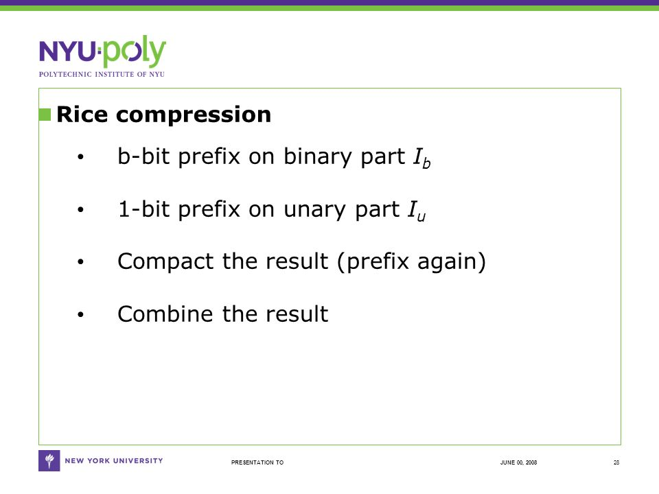 JUNE 00, 2008PRESENTATION TO Rice compression 28 b-bit prefix on binary part I b 1-bit prefix on unary part I u Compact the result (prefix again) Combine the result