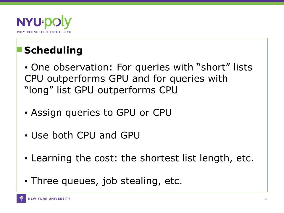 Scheduling 44 One observation: For queries with short lists CPU outperforms GPU and for queries with long list GPU outperforms CPU Assign queries to GPU or CPU Use both CPU and GPU Learning the cost: the shortest list length, etc.