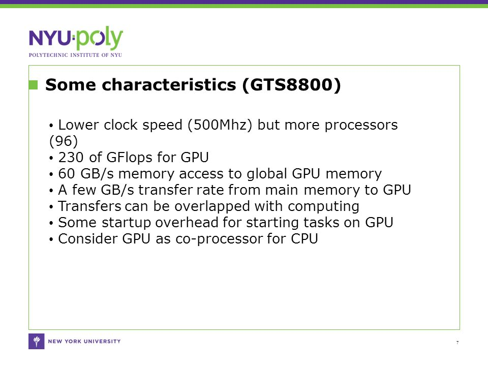 Some characteristics (GTS8800) 7 Lower clock speed (500Mhz) but more processors (96) 230 of GFlops for GPU 60 GB/s memory access to global GPU memory A few GB/s transfer rate from main memory to GPU Transfers can be overlapped with computing Some startup overhead for starting tasks on GPU Consider GPU as co-processor for CPU