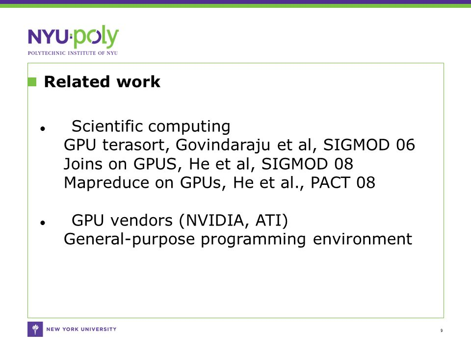 Related work 9 Scientific computing GPU terasort, Govindaraju et al, SIGMOD 06 Joins on GPUS, He et al, SIGMOD 08 Mapreduce on GPUs, He et al., PACT 08 GPU vendors (NVIDIA, ATI) General-purpose programming environment