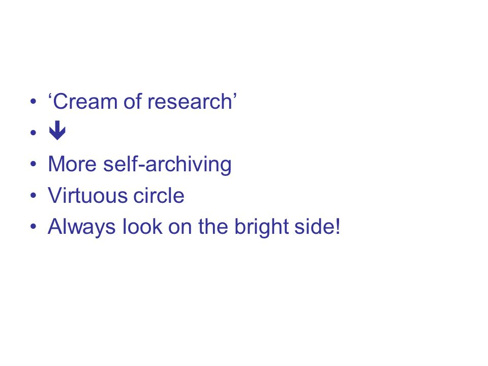 Cream of research More self-archiving Virtuous circle Always look on the bright side!