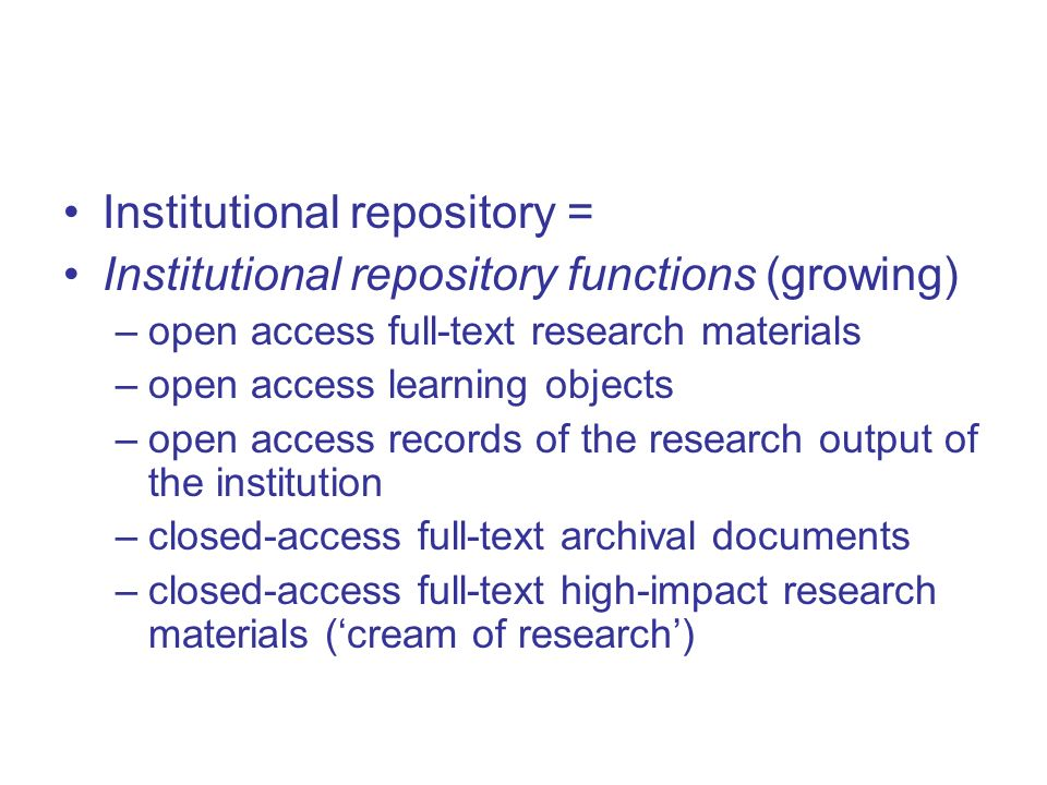 Institutional repository = Institutional repository functions (growing) –open access full-text research materials –open access learning objects –open access records of the research output of the institution –closed-access full-text archival documents –closed-access full-text high-impact research materials (cream of research)