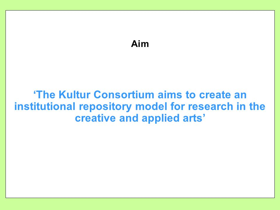 Aim The Kultur Consortium aims to create an institutional repository model for research in the creative and applied arts