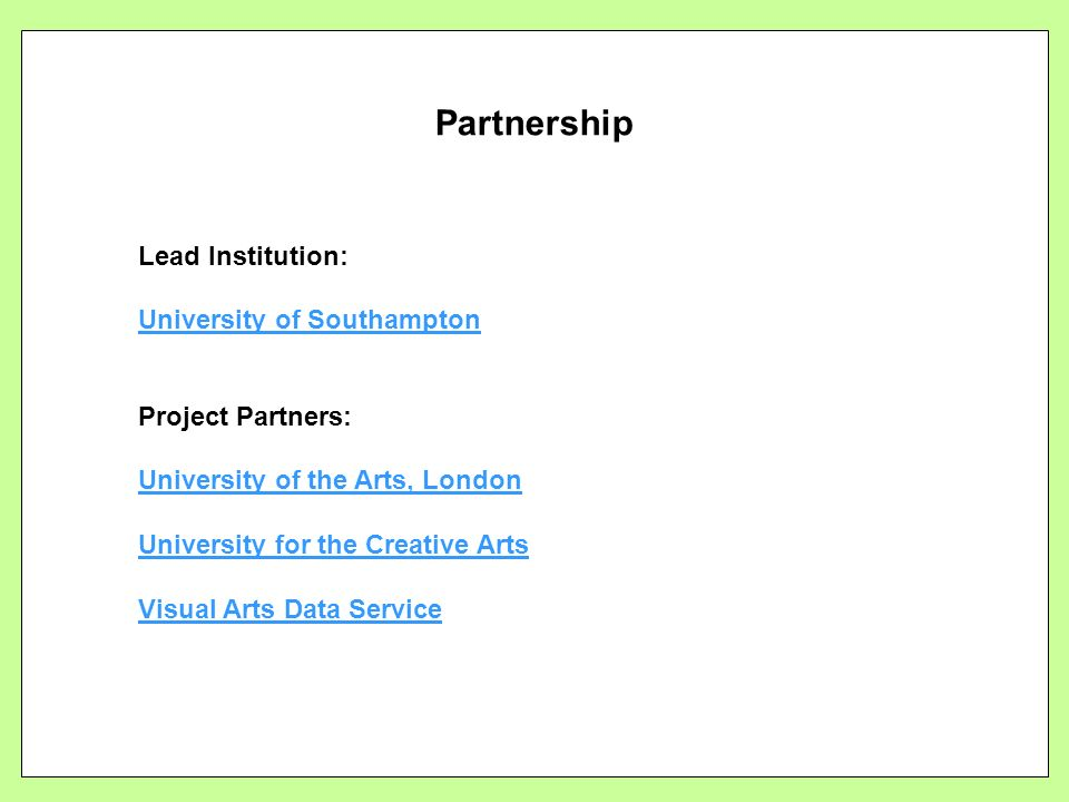 Partnership Lead Institution: University of Southampton Project Partners: University of the Arts, London University for the Creative Arts Visual Arts Data Service