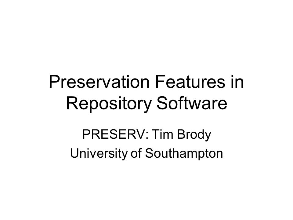 Preservation Features in Repository Software PRESERV: Tim Brody University of Southampton