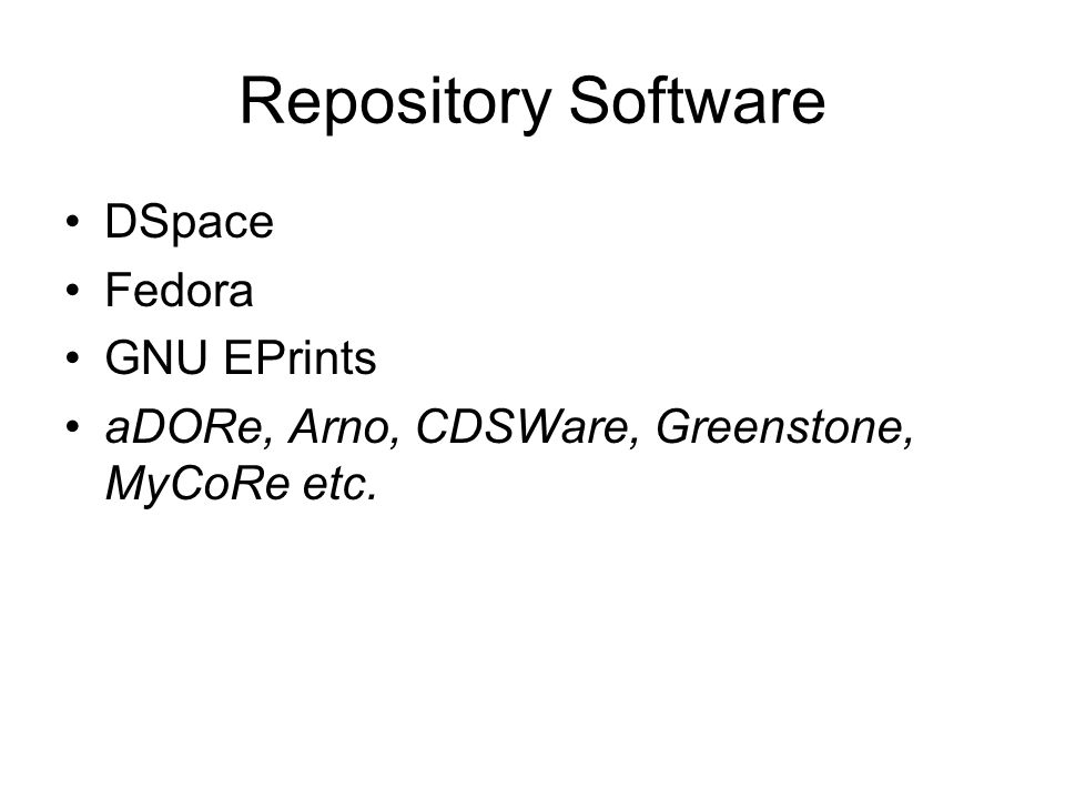 Repository Software DSpace Fedora GNU EPrints aDORe, Arno, CDSWare, Greenstone, MyCoRe etc.