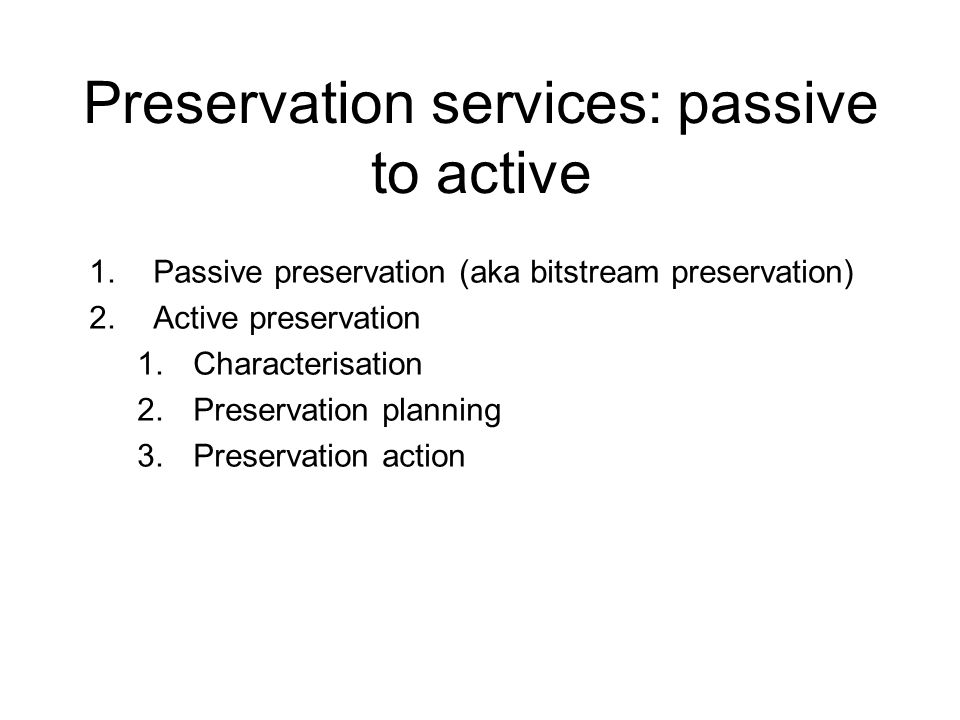 Preservation services: passive to active 1.Passive preservation (aka bitstream preservation) 2.Active preservation 1.Characterisation 2.Preservation planning 3.Preservation action