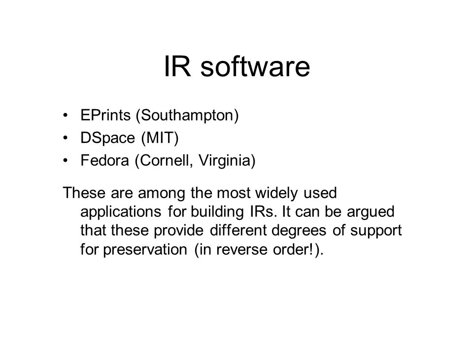 IR software EPrints (Southampton) DSpace (MIT) Fedora (Cornell, Virginia) These are among the most widely used applications for building IRs.