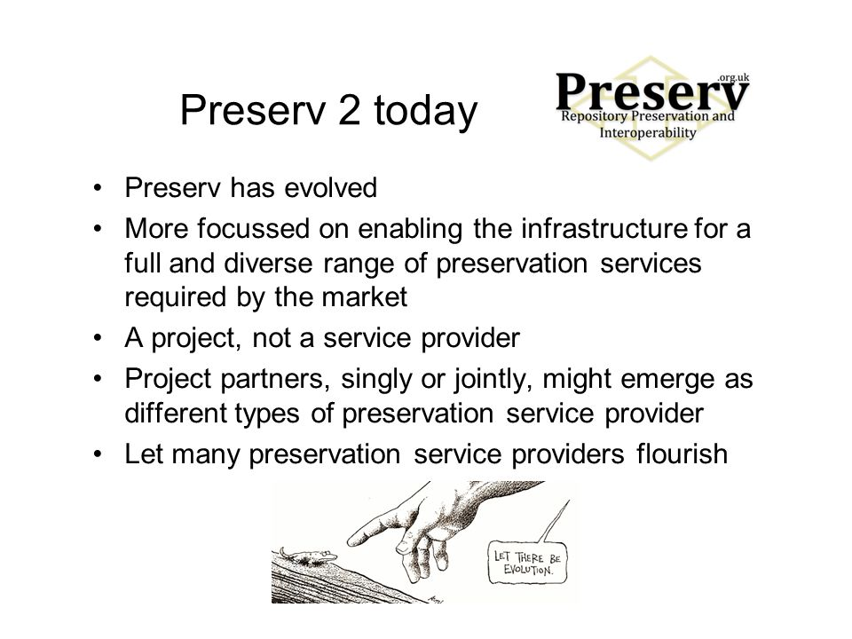 Preserv 2 today Preserv has evolved More focussed on enabling the infrastructure for a full and diverse range of preservation services required by the market A project, not a service provider Project partners, singly or jointly, might emerge as different types of preservation service provider Let many preservation service providers flourish