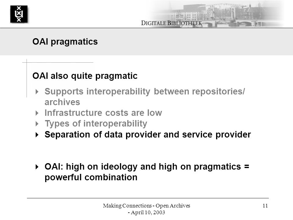 Making Connections - Open Archives - April 10, 2003 11 OAI also quite pragmatic Supports interoperability between repositories/ archives Infrastructure costs are low Types of interoperability Separation of data provider and service provider OAI: high on ideology and high on pragmatics = powerful combination OAI pragmatics