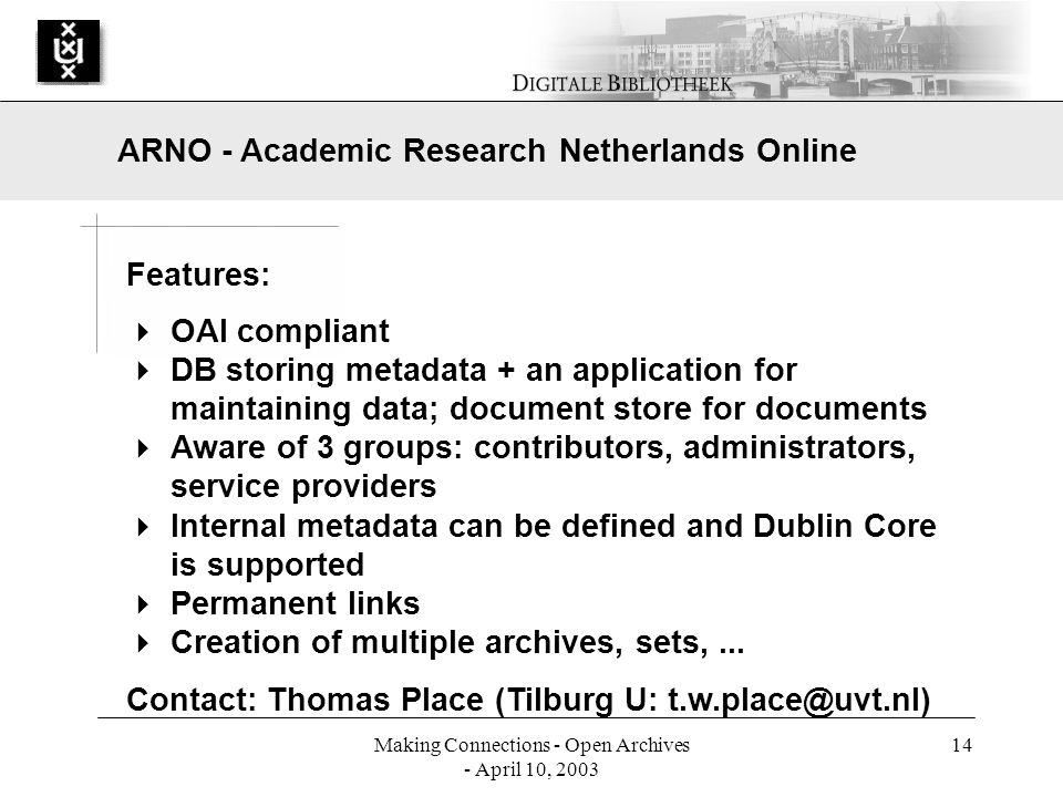 Making Connections - Open Archives - April 10, 2003 14 Features: OAI compliant DB storing metadata + an application for maintaining data; document store for documents Aware of 3 groups: contributors, administrators, service providers Internal metadata can be defined and Dublin Core is supported Permanent links Creation of multiple archives, sets,...