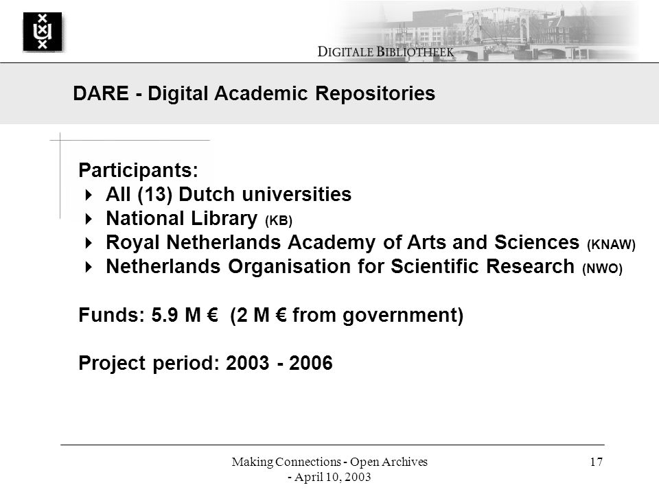 Making Connections - Open Archives - April 10, 2003 17 Participants: All (13) Dutch universities National Library (KB) Royal Netherlands Academy of Arts and Sciences (KNAW) Netherlands Organisation for Scientific Research (NWO) Funds: 5.9 M (2 M from government) Project period: 2003 - 2006 DARE - Digital Academic Repositories