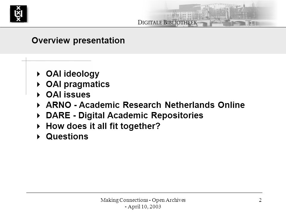Making Connections - Open Archives - April 10, 2003 2 OAI ideology OAI pragmatics OAI issues ARNO - Academic Research Netherlands Online DARE - Digital Academic Repositories How does it all fit together.