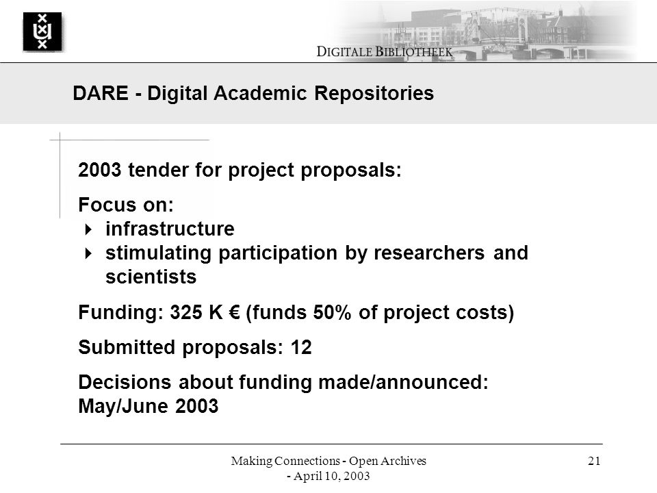 Making Connections - Open Archives - April 10, 2003 21 2003 tender for project proposals: Focus on: infrastructure stimulating participation by researchers and scientists Funding: 325 K (funds 50% of project costs) Submitted proposals: 12 Decisions about funding made/announced: May/June 2003 DARE - Digital Academic Repositories