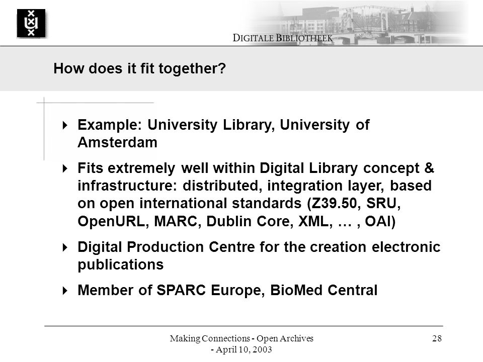 Making Connections - Open Archives - April 10, 2003 28 Example: University Library, University of Amsterdam Fits extremely well within Digital Library concept & infrastructure: distributed, integration layer, based on open international standards (Z39.50, SRU, OpenURL, MARC, Dublin Core, XML, …, OAI) Digital Production Centre for the creation electronic publications Member of SPARC Europe, BioMed Central How does it fit together
