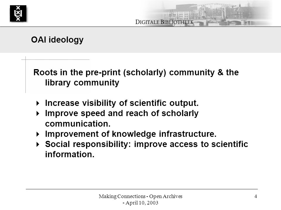 Making Connections - Open Archives - April 10, 2003 4 Roots in the pre-print (scholarly) community & the library community Increase visibility of scientific output.