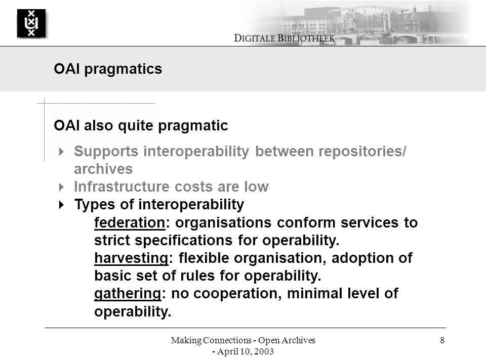 Making Connections - Open Archives - April 10, 2003 8 OAI also quite pragmatic Supports interoperability between repositories/ archives Infrastructure costs are low Types of interoperability federation: organisations conform services to strict specifications for operability.