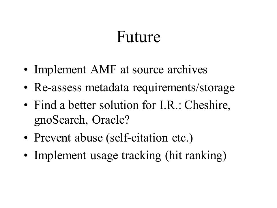 Future Implement AMF at source archives Re-assess metadata requirements/storage Find a better solution for I.R.: Cheshire, gnoSearch, Oracle.