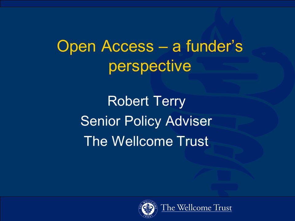 Open Access – a funders perspective Robert Terry Senior Policy Adviser The Wellcome Trust