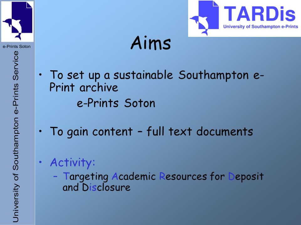 Aims To set up a sustainable Southampton e- Print archive e-Prints Soton To gain content – full text documents Activity: –Targeting Academic Resources for Deposit and Disclosure