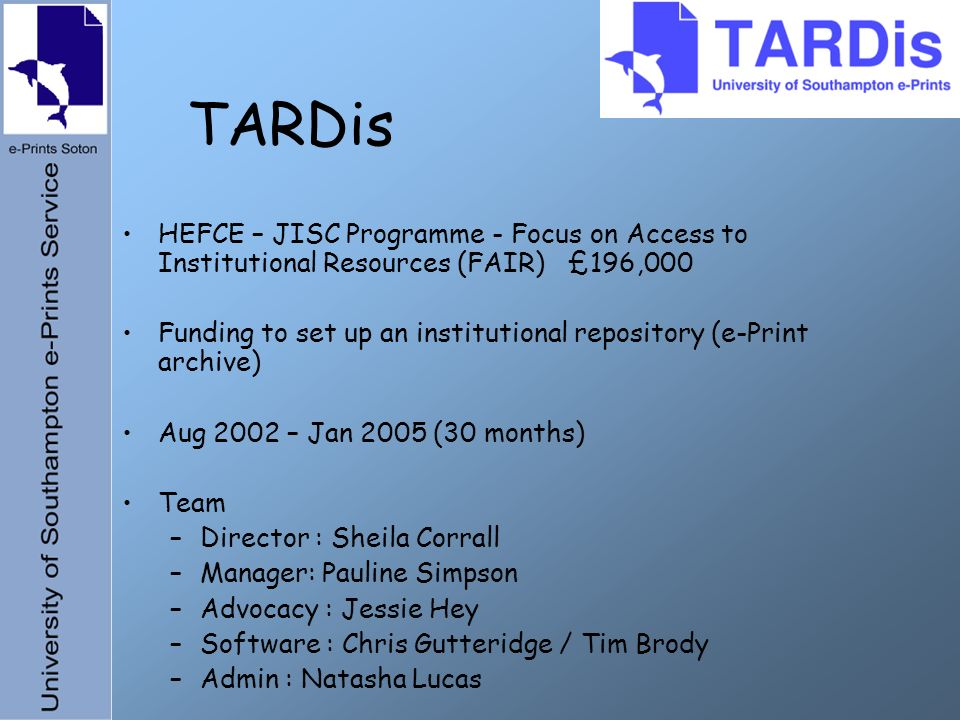 TARDis HEFCE – JISC Programme - Focus on Access to Institutional Resources (FAIR) £196,000 Funding to set up an institutional repository (e-Print archive) Aug 2002 – Jan 2005 (30 months) Team –Director : Sheila Corrall –Manager: Pauline Simpson –Advocacy : Jessie Hey –Software : Chris Gutteridge / Tim Brody –Admin : Natasha Lucas