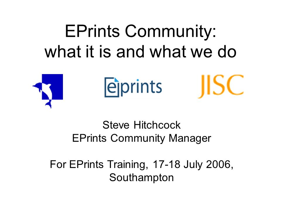 EPrints Community: what it is and what we do Steve Hitchcock EPrints Community Manager For EPrints Training, 17-18 July 2006, Southampton