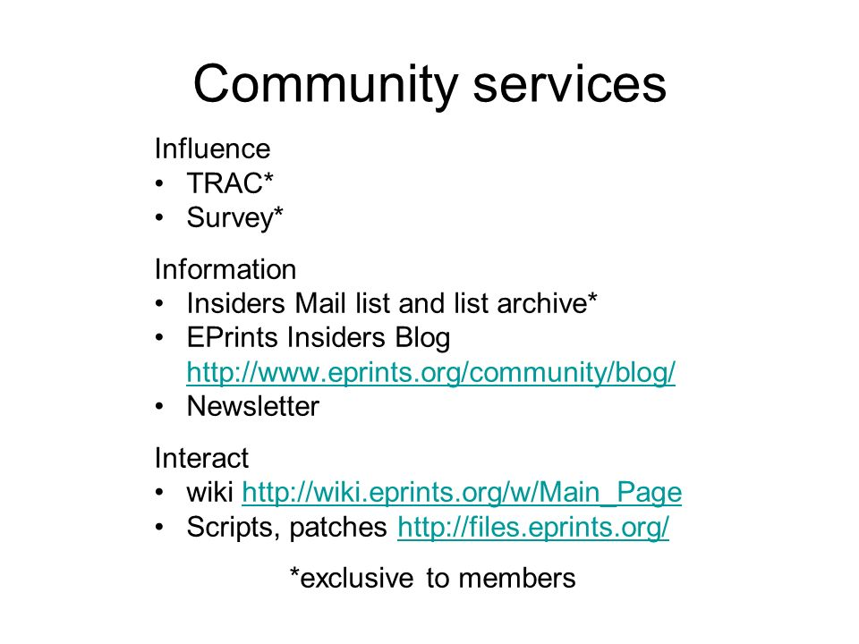 Community services Influence TRAC* Survey* Information Insiders Mail list and list archive* EPrints Insiders Blog http://www.eprints.org/community/blog/ http://www.eprints.org/community/blog/ Newsletter Interact wiki http://wiki.eprints.org/w/Main_Pagehttp://wiki.eprints.org/w/Main_Page Scripts, patches http://files.eprints.org/http://files.eprints.org/ *exclusive to members