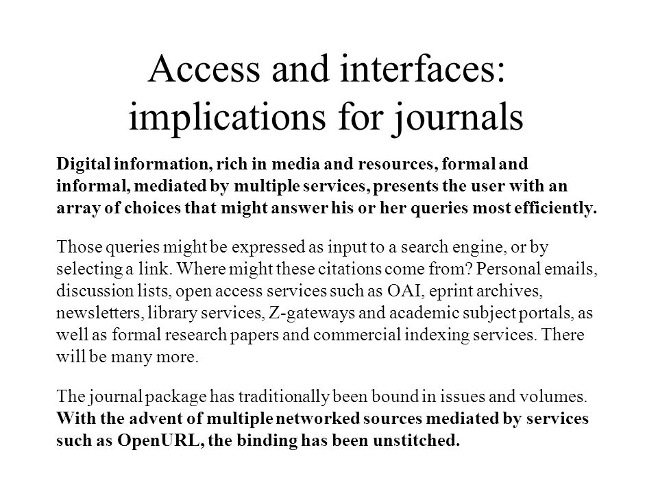 Access and interfaces: implications for journals Digital information, rich in media and resources, formal and informal, mediated by multiple services, presents the user with an array of choices that might answer his or her queries most efficiently.