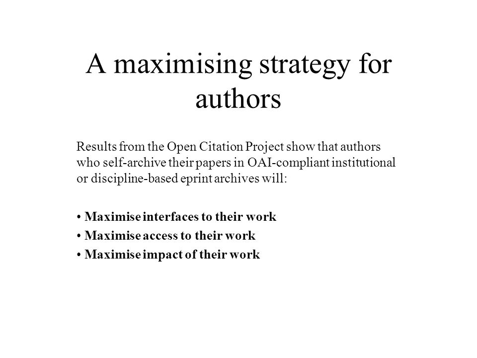 A maximising strategy for authors Results from the Open Citation Project show that authors who self-archive their papers in OAI-compliant institutional or discipline-based eprint archives will: Maximise interfaces to their work Maximise access to their work Maximise impact of their work