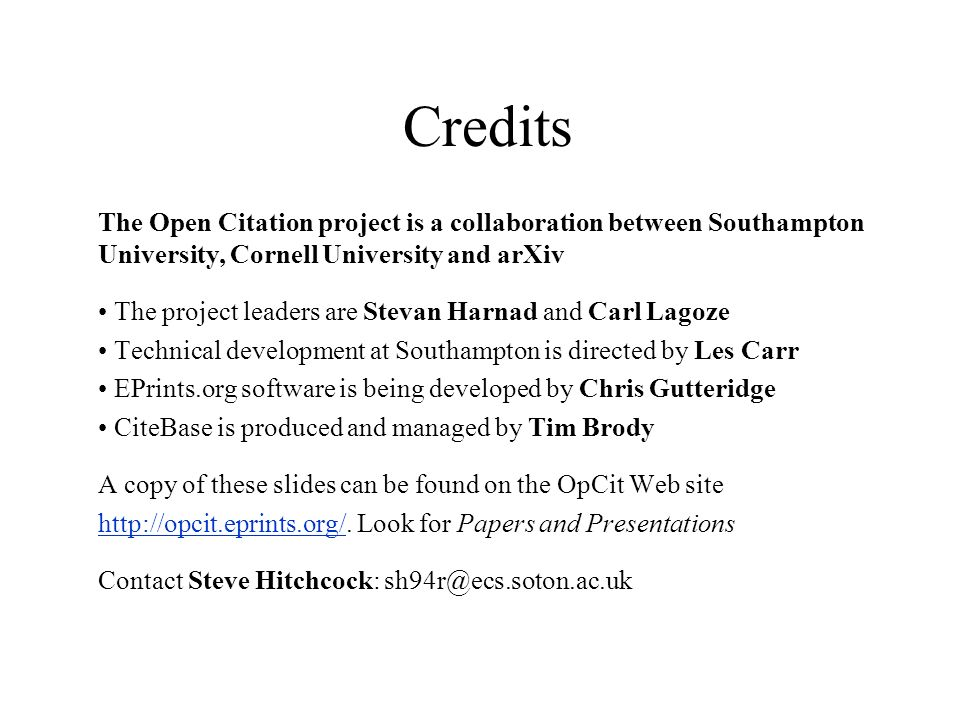 Credits The Open Citation project is a collaboration between Southampton University, Cornell University and arXiv The project leaders are Stevan Harnad and Carl Lagoze Technical development at Southampton is directed by Les Carr EPrints.org software is being developed by Chris Gutteridge CiteBase is produced and managed by Tim Brody A copy of these slides can be found on the OpCit Web site