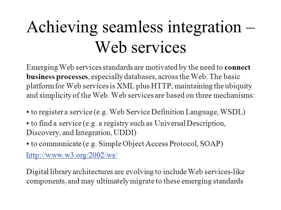 Achieving seamless integration – Web services Emerging Web services standards are motivated by the need to connect business processes, especially databases, across the Web.