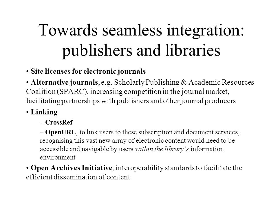 Towards seamless integration: publishers and libraries Site licenses for electronic journals Alternative journals, e.g.