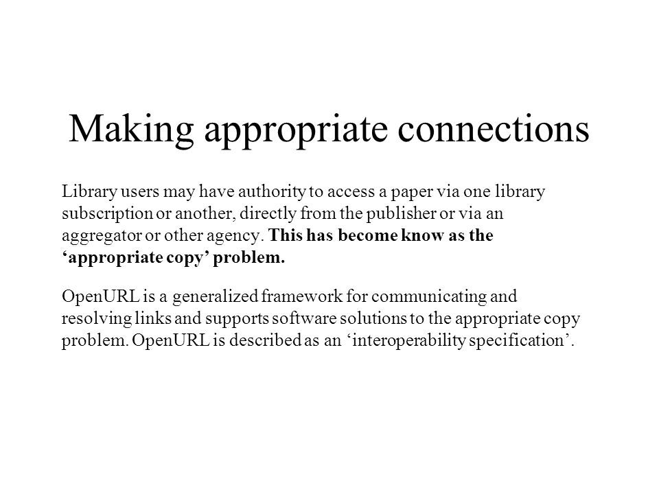 Making appropriate connections Library users may have authority to access a paper via one library subscription or another, directly from the publisher or via an aggregator or other agency.
