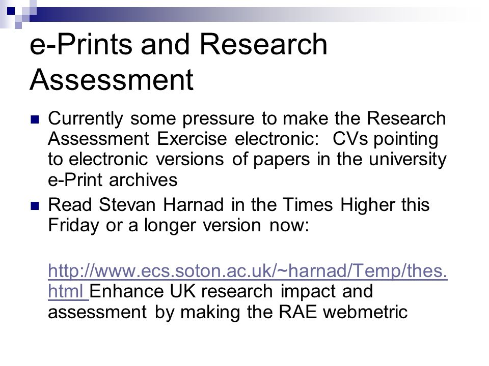 e-Prints and Research Assessment Currently some pressure to make the Research Assessment Exercise electronic: CVs pointing to electronic versions of papers in the university e-Print archives Read Stevan Harnad in the Times Higher this Friday or a longer version now: http://www.ecs.soton.ac.uk/~harnad/Temp/thes.