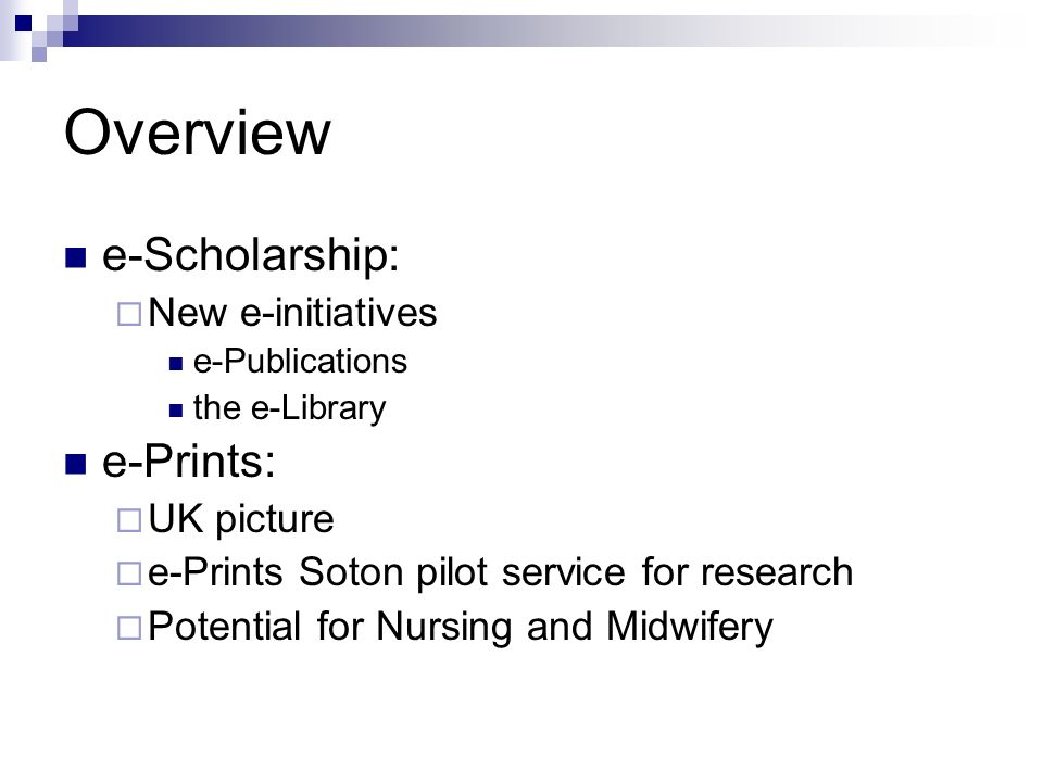 Overview e-Scholarship: New e-initiatives e-Publications the e-Library e-Prints: UK picture e-Prints Soton pilot service for research Potential for Nursing and Midwifery