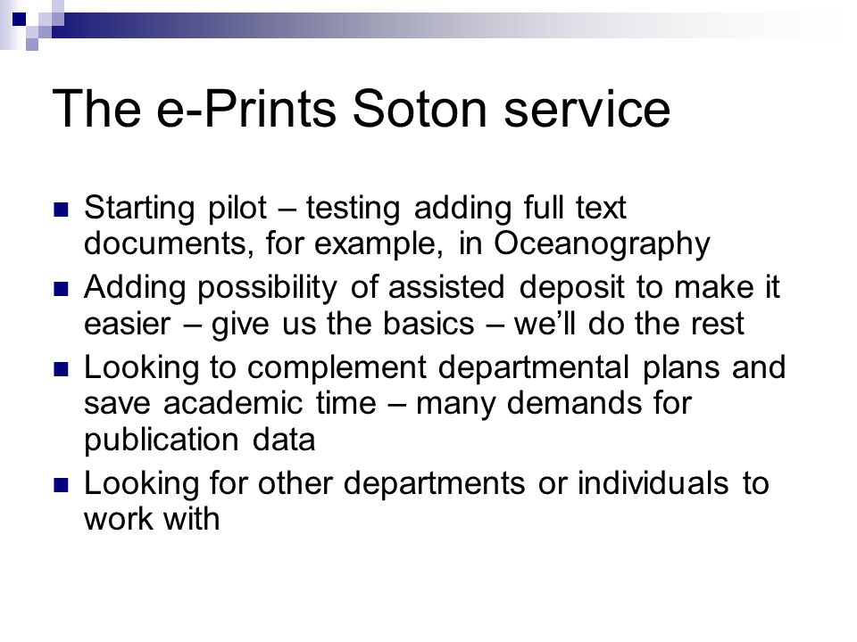 The e-Prints Soton service Starting pilot – testing adding full text documents, for example, in Oceanography Adding possibility of assisted deposit to make it easier – give us the basics – well do the rest Looking to complement departmental plans and save academic time – many demands for publication data Looking for other departments or individuals to work with
