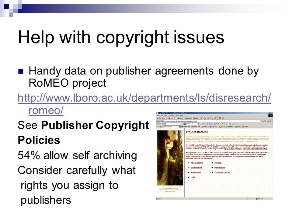 Help with copyright issues Handy data on publisher agreements done by RoMEO project http://www.lboro.ac.uk/departments/ls/disresearch/ romeo/ See Publisher Copyright Policies 54% allow self archiving Consider carefully what rights you assign to publishers