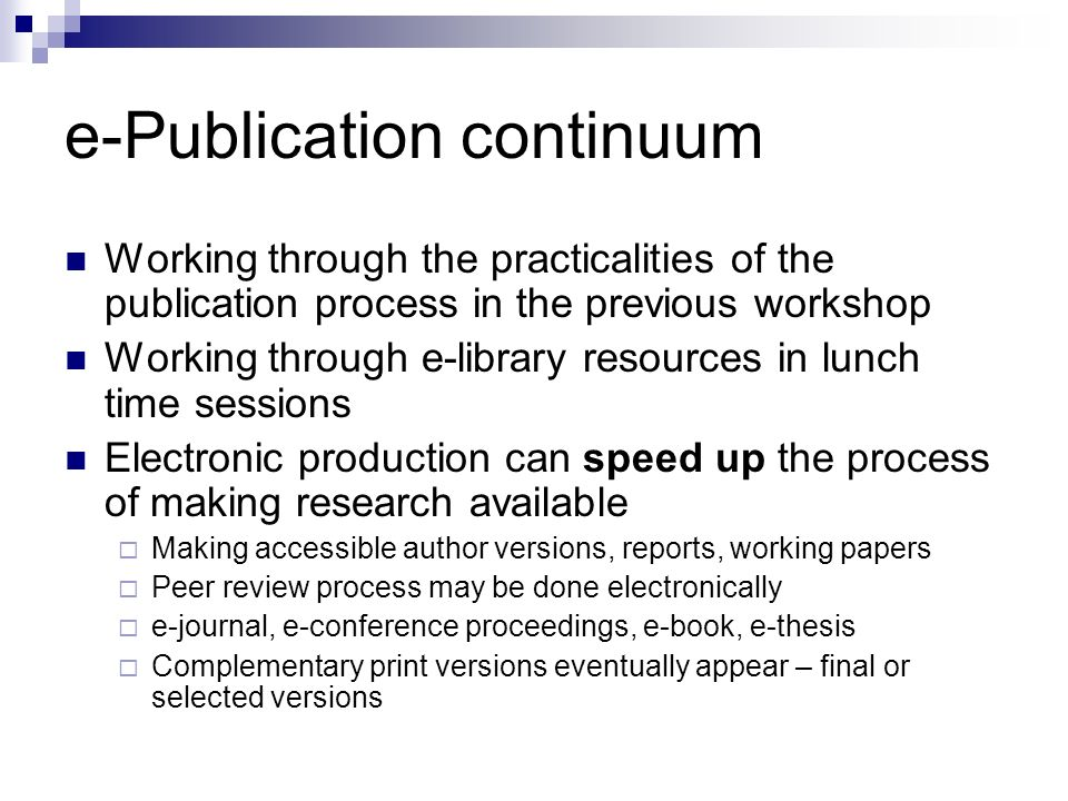 e-Publication continuum Working through the practicalities of the publication process in the previous workshop Working through e-library resources in lunch time sessions Electronic production can speed up the process of making research available Making accessible author versions, reports, working papers Peer review process may be done electronically e-journal, e-conference proceedings, e-book, e-thesis Complementary print versions eventually appear – final or selected versions