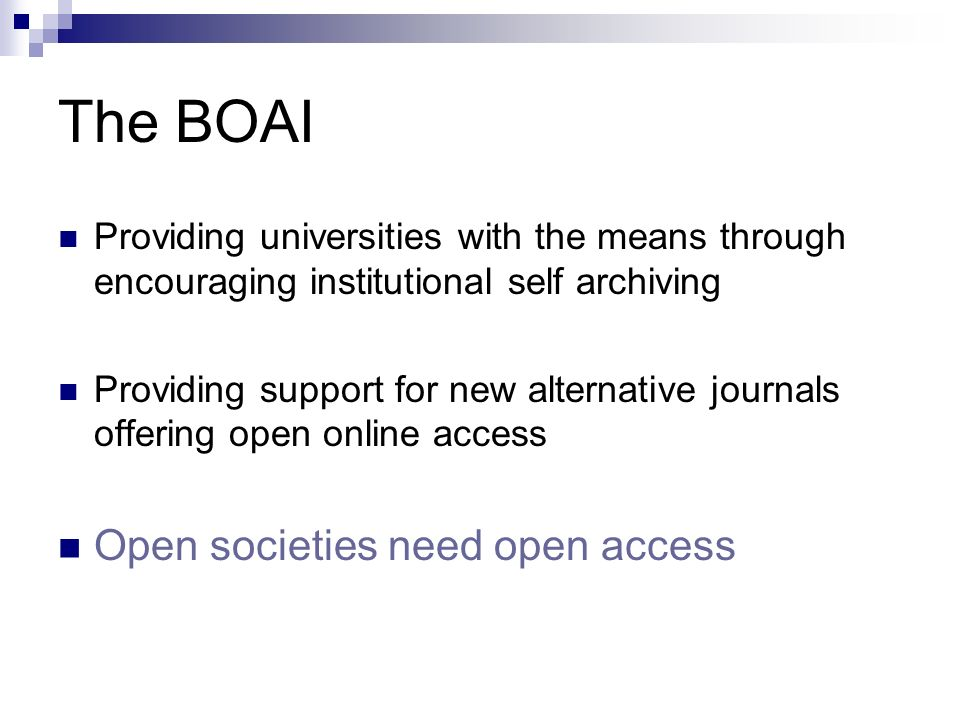 The BOAI Providing universities with the means through encouraging institutional self archiving Providing support for new alternative journals offering open online access Open societies need open access