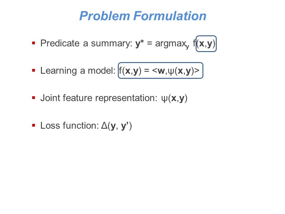 Problem Formulation Predicate a summary: y* = argmax y f(x,y) Learning a model: f(x,y) = Joint feature representation: ψ(x,y) Loss function: Δ(y, y)