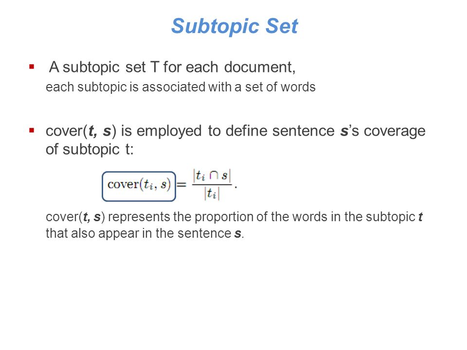 Subtopic Set A subtopic set T for each document, each subtopic is associated with a set of words cover(t, s) is employed to define sentence ss coverage of subtopic t: cover(t, s) represents the proportion of the words in the subtopic t that also appear in the sentence s.