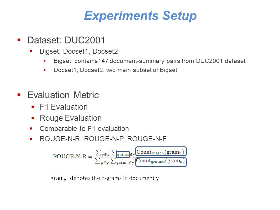 Experiments Setup Dataset: DUC2001 Bigset, Docset1, Docset2 Bigset: contains147 document-summary pairs from DUC2001 dataset Docset1, Docset2: two main subset of Bigset Evaluation Metric F1 Evaluation Rouge Evaluation Comparable to F1 evaluation ROUGE-N-R, ROUGE-N-P, ROUGE-N-F