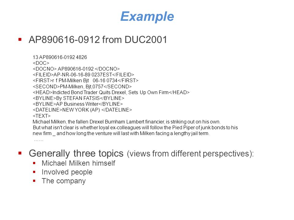 Example AP890616-0912 from DUC2001 Generally three topics (views from different perspectives): Michael Milken himself Involved people The company 13 AP890616-0192 4826 AP890616-0192 AP-NR-06-16-89 0237EST r f PM-Milken Bjt 06-16 0734 PM-Milken, Bjt,0757 Indicted Bond Trader Quits Drexel, Sets Up Own Firm By STEFAN FATSIS AP Business Writer NEW YORK (AP) Michael Milken, the fallen Drexel Burnham Lambert financier, is striking out on his own.